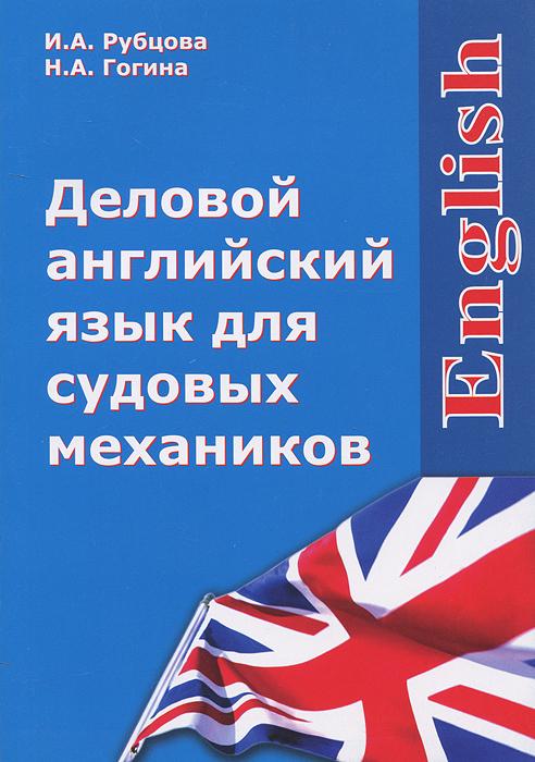 Деловой английский язык для судовых механиков / English. И. А. Рубцова, Н. А. Гогина