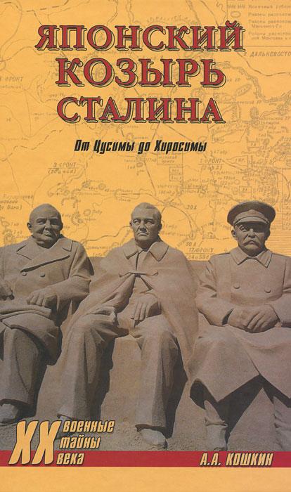 Японский козырь Сталина. От Цусимы до Хиросимы. А. А. Кошкин