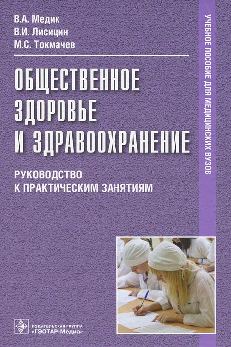 Общественное здоровье и здравоохранение. Руководство к практическим занятиям. В. А. Медик, В. И. Лисицин, М. С. Токмачев
