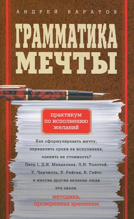 Грамматика мечты. Практикум по исполнению желаний. Андрей Баратов