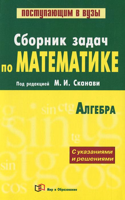 Сборник задач по математике (с решениями). В 2 кн. Кн. 1. Алгебра. Сканави М.И.