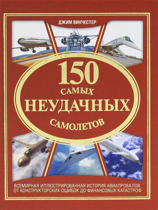 150 самых неудачных самолетов ( 978-5-17-076770-0, 978-5-271-38618-3, 978-5-4215-2941-5, 978-1-905704-38-5 )