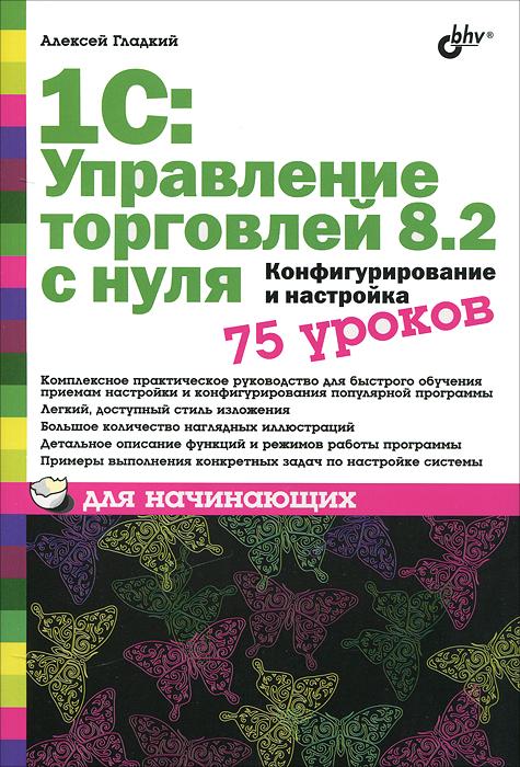 1С: Управление торговлей 8.2 с нуля. Конфигурирование и настройка. 75 уроков для начинающих ( 978-5-9775-0689-2 )