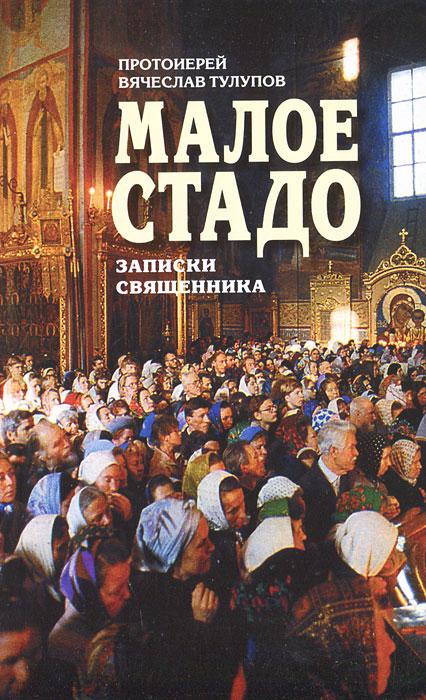 Малое стадо. Записки священника. Протоиерей Вячеслав Тулупов