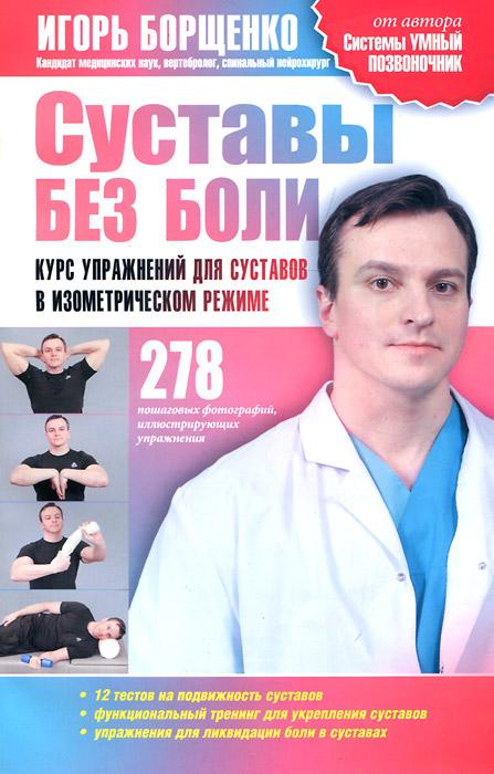 Суставы без боли. Курс упражнений для суставов в изометрическом режиме. Игорь Борщенко