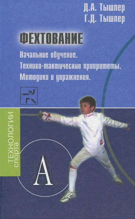 Фехтование. Начальное обучение.Технико-тактические приоритеты. Методики и упражнения. Д. А. Тышлер, Г. Д. Тышлер
