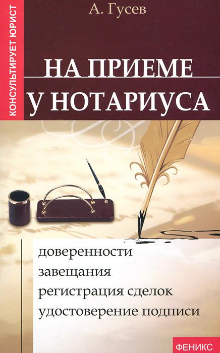 На приеме у нотариуса. Доверенности, завещания, регистрация сделок, удостоверение подписи. А. Гусев