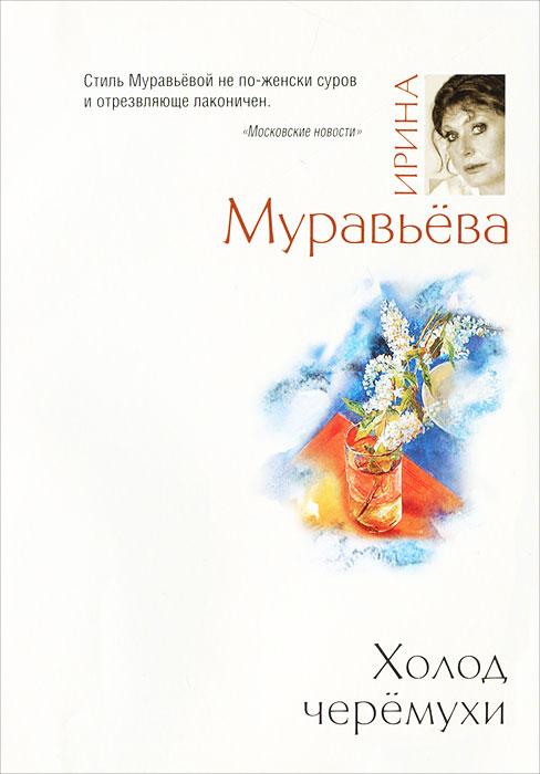 Холод черемухи. Ирина Муравьева