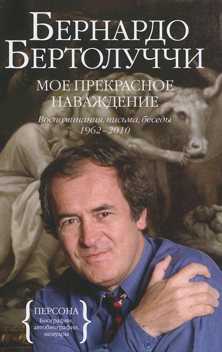 Мое прекрасное наваждение. Воспоминания, письма, беседы 1962-2010. Бернардо Бертолуччи