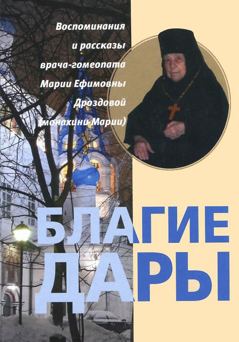 Благие дары. Воспоминания и рассказы врача-гомеопата Марии Ефимовны Дроздовой (монахини Марии)