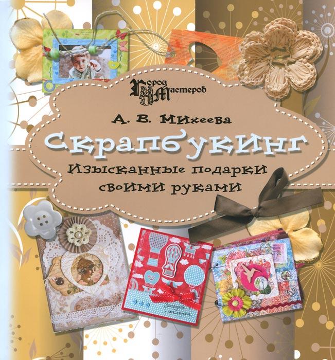 Скрапбукинг. Изысканные подарки своими руками. А. В. Михеева