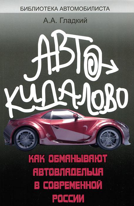 Автокидалово. Как обманывают автовладельца в современной России. А. А. Гладкий