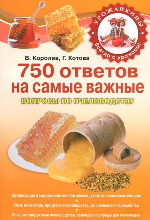 750 ответов на самые важные вопросы по пчеловодству. В. Королев, В. Котова