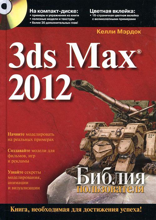 3ds Max 2012. Библия пользователя (+ CD-ROM). Келли Мэрдок