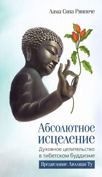 Абсолютное исцеление. Духовное целительство о тибетском буддизме. Лама Сопа Ринпоче
