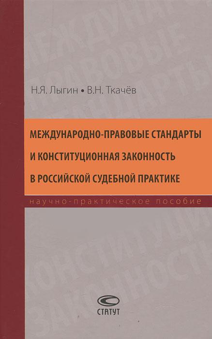 Международно-правовые стандарты и конституционная законность в российской судебной практике ( 978-5-8354-0812-2 )