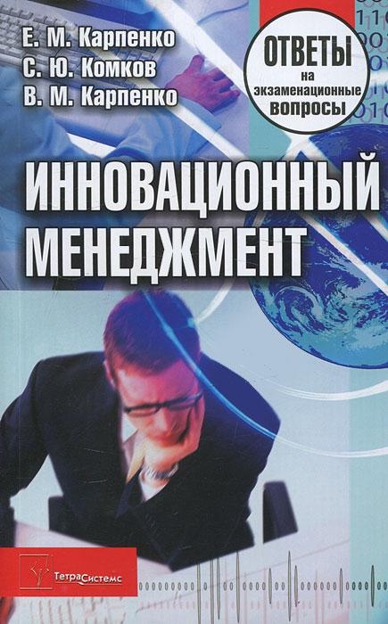 Инновационный менеджмент. Ответы на экзаменационные вопросы. Е. М. Карпенко, С. Ю. Комков, В. М. Карпенко