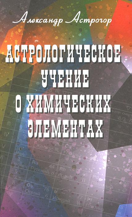 Александр Астрогор. Астрологическое учение о химических элементах
