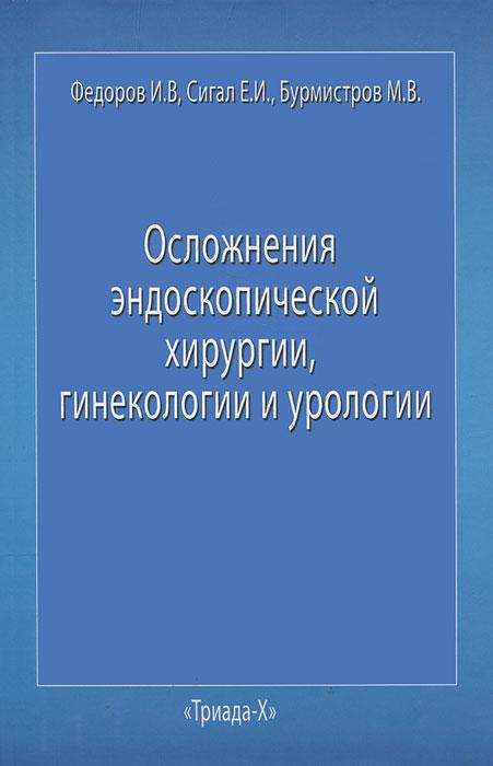 Осложнения эндоскопической хирургии, гинекологии и урологии. И. В. Федоров, Е. И. Сигал, М. В. Бурмистров