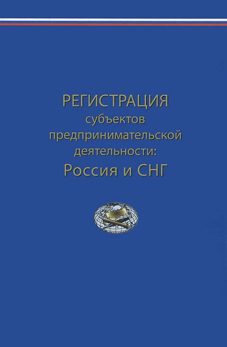 Регистрация субъектов предпринимательской деятельности. Россия и СНГ ( 978-5-8354-0813-9 )
