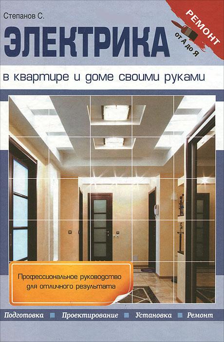 Электрика в квартире и доме своими руками. С. Степанов
