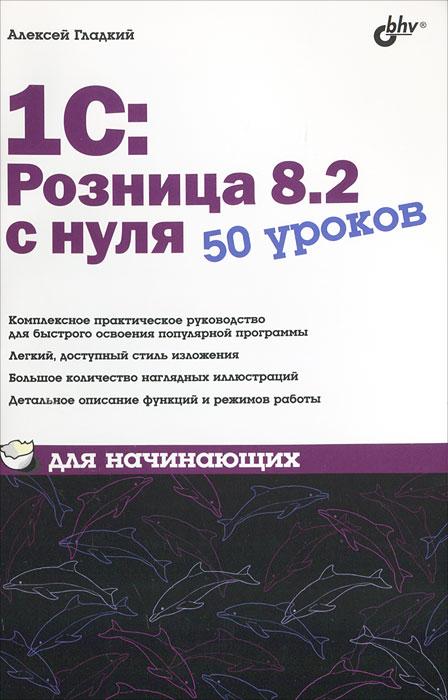 1С:Розница 8.2 с нуля. 50 уроков для начинающих ( 978-5-9775-0787-5 )