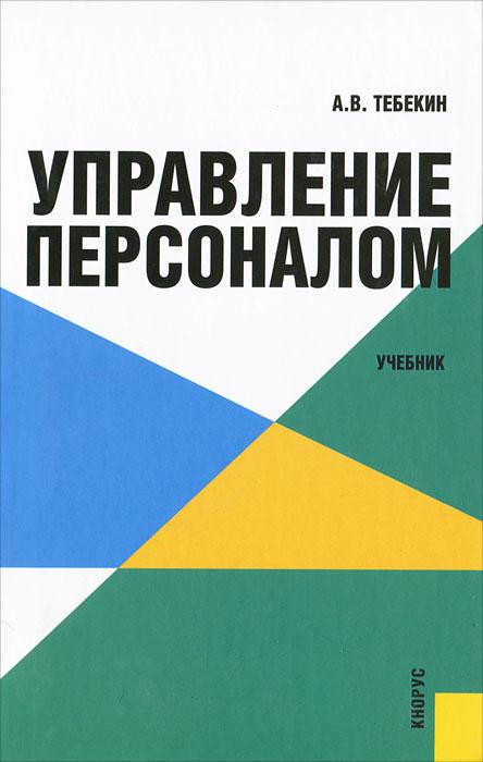 Управление персоналом. А. В. Тебекин