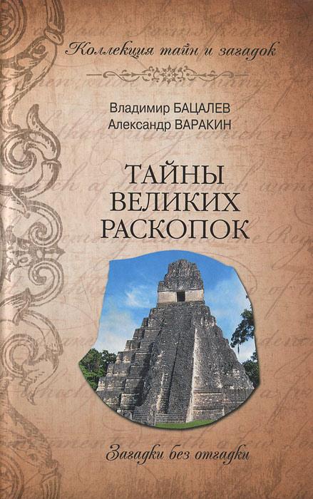 Тайны великих раскопок. Владимир Бацалев, Александр Варакин