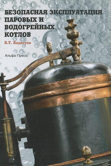 Безопасная эксплуатация паровых и водогрейных котлов. Б. Т. Бадагуев