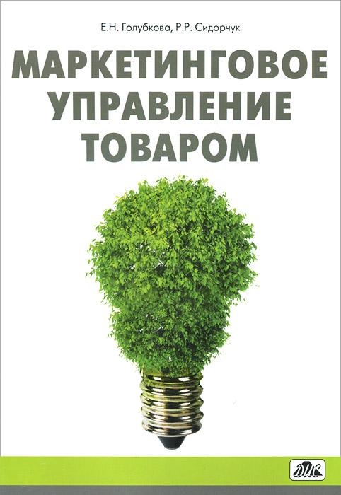 Маркетинговое управление товаром. Голубкова Е.Н., Сидорчук Р.Р.