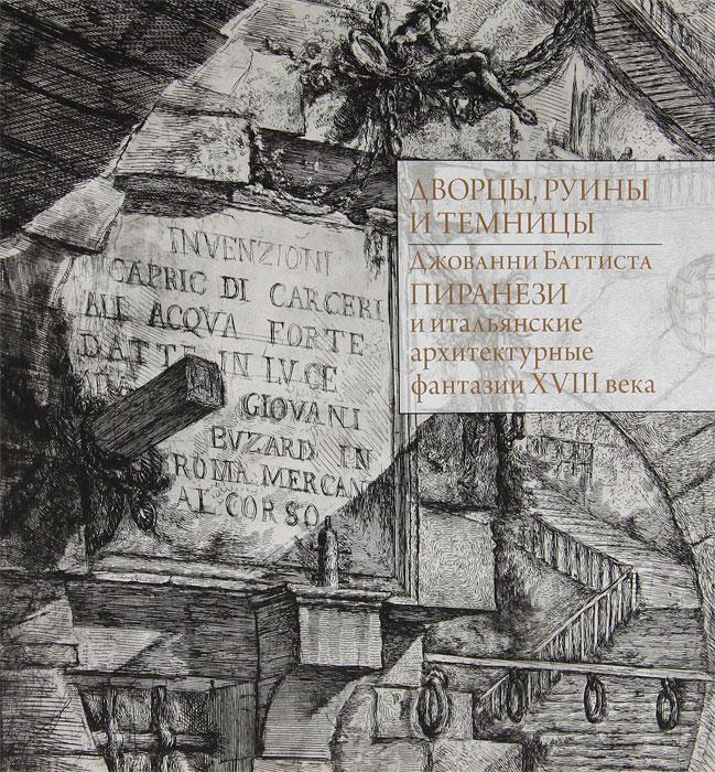 Дворцы, руины и темницы. Джованни Батиста Пиранези и итальянские архитектурные фантазии VIII века