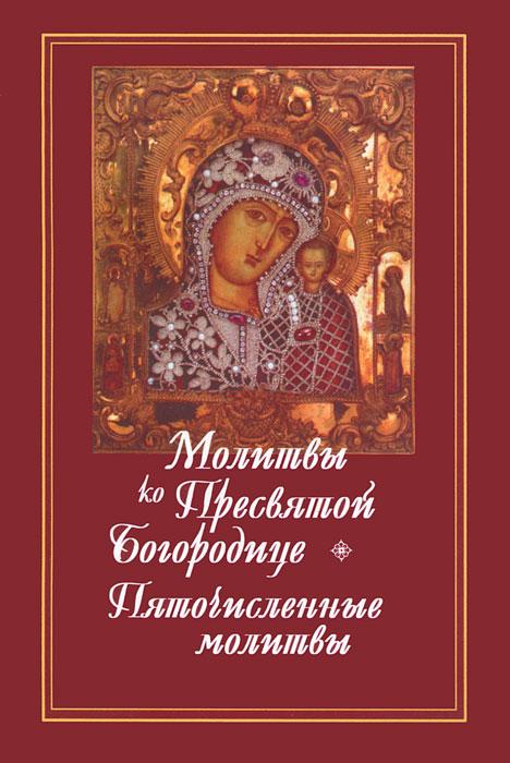 Молитвы ко Пресвятой Богородице. Пяточисленные молитвы