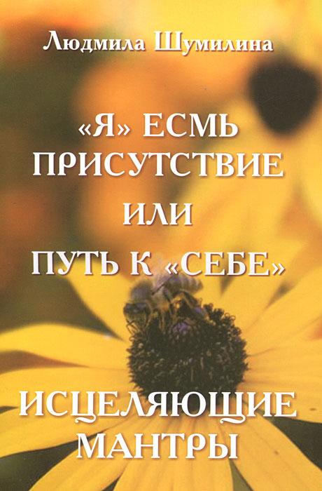 """""""Я"""" есмь присутствие или путь к """"себе"""". Исцеляющие мантры"""