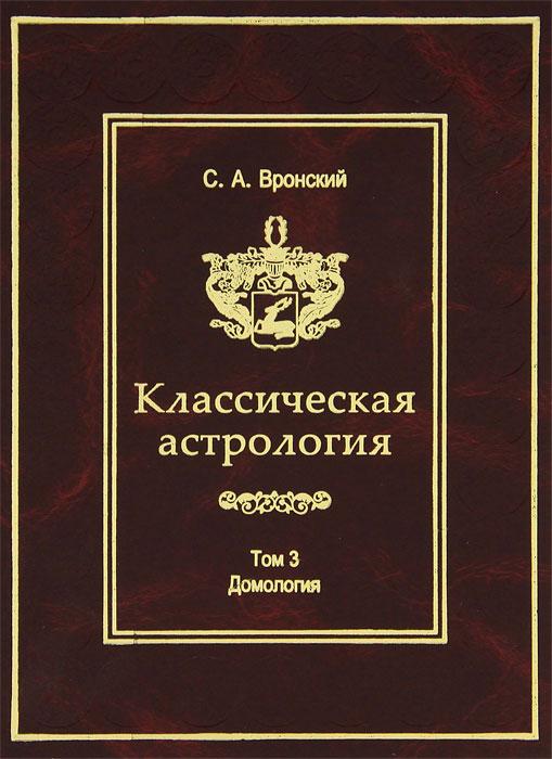 Классическая астрология. Том 3. Домология. С. А. Вронский