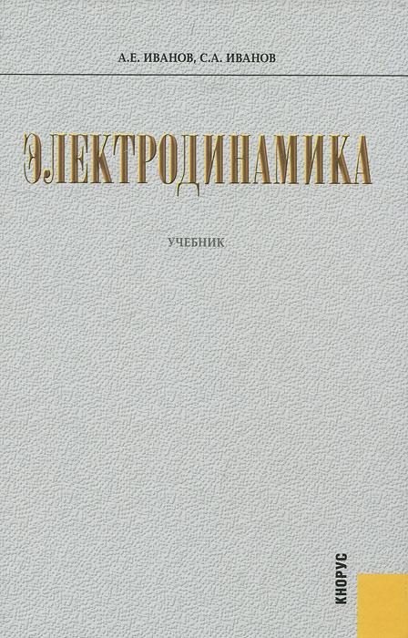 Электродинамика. А. Е. Иванов, С. А. Иванов