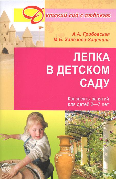 Лепка в детском саду. Конспекты занятий для детей 2-7 лет, А. А. Грибовская, М. Б. Халезова-Зацепина
