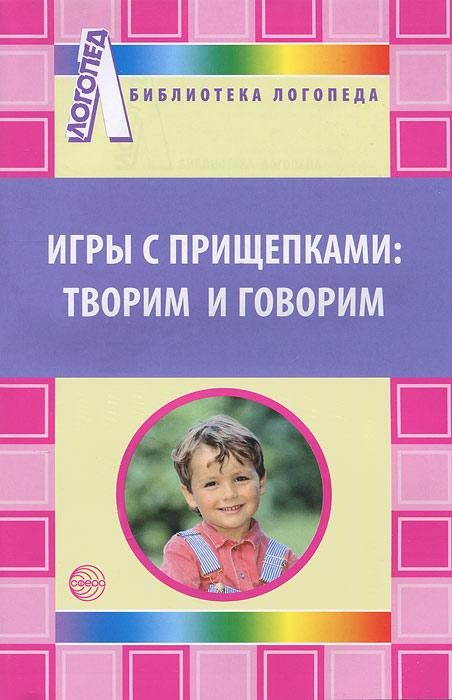 Игры с прищепками. Творим и говорим. Ю. А. Фадеева, Г. А. Пичугина, И. И. Жилина
