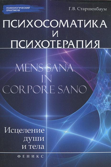 Психосоматика и психотерапия:исцеление души и тела. Старшенбаум Г.В.