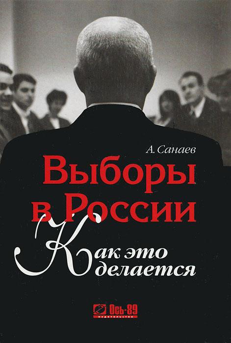 Выборы в России. Как это делается. А. Санаев