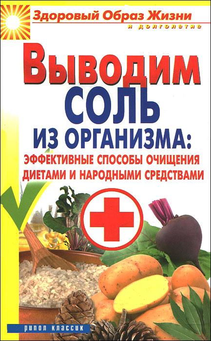 Выводим соль из организма. Эффективные способы очищения диетами и народными средствами ( 978-5-386-04060-4 )