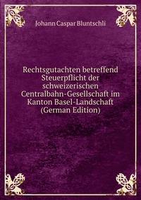 Rechtsgutachten betreffend Steuerpflicht der schweizerischen Centralbahn-Gesellschaft im Kanton Basel-Landschaft (German Edition)