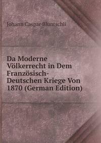 Da Moderne Volkerrecht in Dem Franzosisch-Deutschen Kriege Von 1870 (German Edition)