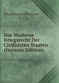 Das Moderne Kriegsrecht Der Civilisirten Staaten (German Edition)