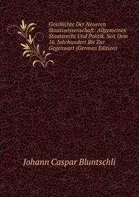 Geschichte Der Neueren Staatswissenschaft: Allgemeines Staatsrecht Und Politik. Seit Dem 16. Jahrhundert Bis Zur Gegenwart (German Edition)