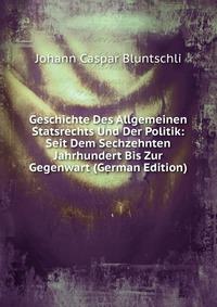 Geschichte Des Allgemeinen Statsrechts Und Der Politik: Seit Dem Sechzehnten Jahrhundert Bis Zur Gegenwart (German Edition)