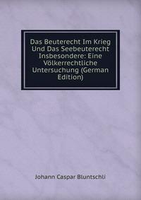 Das Beuterecht Im Krieg Und Das Seebeuterecht Insbesondere: Eine Volkerrechtliche Untersuchung (German Edition)