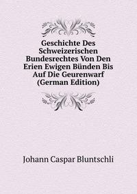 Geschichte Des Schweizerischen Bundesrechtes Von Den Erien Ewigen Bunden Bis Auf Die Geurenwarf (German Edition)