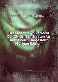 Das Moderne Volkerrecht Der Civilisirten Staaten Als Rechtsbuch Dargestellt (German Edition)