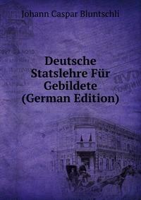 Deutsche Statslehre Fur Gebildete (German Edition)