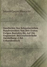 Geschichte Des Schweizerichen Bundesrechtes Von Den Ersten Ewigen Buenden Bis Auf Die Gegenwart: Bd.Geschichtliche Darstellung.-2.Bd.Urkundenbuch